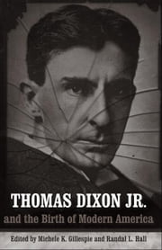 Thomas Dixon Jr. and the Birth of Modern America ebook by Gillespie, Michele K.