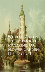 The Botanical Magazine, Or, Flower-Garden Displayed III ebook by William Curtis