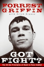 Got Fight? - The 50 Zen Principles of Hand-to-Face Combat ebook by Forrest Griffin,Erich Krauss