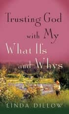 Trusting God with My What Ifs and Whys ebook by Linda Dillow