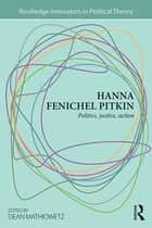 Hanna Fenichel Pitkin - Politics, Justice, Action ebook by Dean Mathiowetz