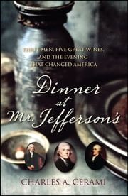 Dinner at Mr. Jefferson's - Three Men, Five Great Wines, and the Evening That Changed America ebook by Charles Cerami