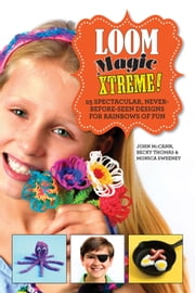 Loom Magic Xtreme! - 25 Spectacular, Never-Before-Seen Designs for Rainbows of Fun ebook by John McCann,Becky Thomas,Monica Sweeney