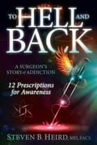 To Hell and Back - A Surgeon's Story of Addiction: 12 Prescriptions for Awareness ebook by Steven B. Heird