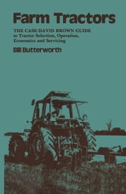 Farm Tractors - The Case Guide to Tractor Selection, Operation, Economics and Servicing ebook by Bill. Butterworth