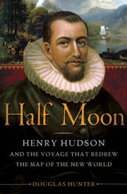 Half Moon - Henry Hudson and the Voyage That Redrew the Map of the New World ebook by Douglas Hunter