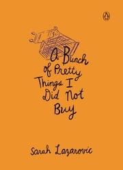 A Bunch of Pretty Things I Did Not Buy ebook by Sarah Lazarovic