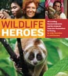 Wildlife Heroes - 40 Leading Conservationists and the Animals They Are Committed to Saving ebook by Julie Scardina, Jeff Flocken