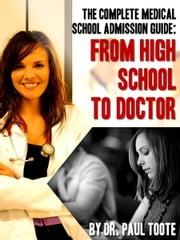 The Complete Medical School Admission Guide: From High School to Doctor ebook by Dr. Paul Toote