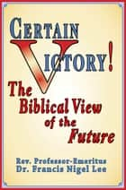 Certain Victory! The Biblical View of the Future ebook by Dr. Francis Nigel Lee