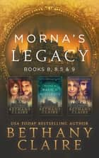 Morna's Legacy: Books 8, 8.5 & 9 - Scottish, Time Travel Romances ebook by Bethany Claire