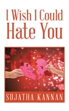 I Wish I Could Hate You ebook by Sujatha Kannan