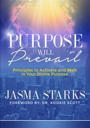 Purpose Will Prevail - Principles to Activate and Walk in Your Divine Purpose ebook by Jasma Starks