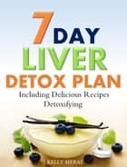7-Day Liver Detox Plan Including Delicious Detoxifying Recipes ebook by Kelly Meral