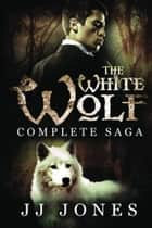 The White Wolf Complete Saga ebook by JJ Jones