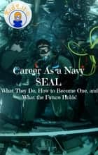Career As a Navy SEAL - What They Do, How to Become One, and What the Future Holds! ebook by Brian Rogers