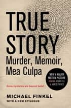 True Story - Murder, Memoir, Mea Culpa ebook by Michael Finkel