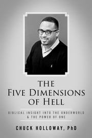 The Five Dimensions of Hell - Biblical Insight into the Underworld & The Power of One ebook by Chuck Holloway, PhD