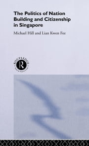 Politics of Nation Building and Citizenship in Singapore ebook by Hill, Michael