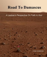 Road To Damascus, A Lesbian's Perspective On Faith In God ebook by Linda lgunderman@comcast.net