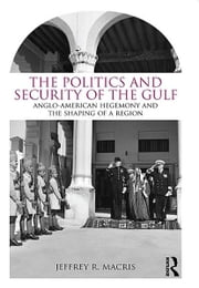 The Politics and Security of the Gulf - Anglo-American Hegemony and the Shaping of a Region ebook by Jeffrey R. Macris