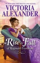 The Rise and Fall of Reginald Everheart ebook by Victoria Alexander