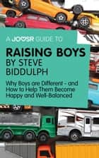A Joosr Guide to... Raising Boys by Steve Biddulph: Why Boys are Different—and How to Help Them Become Happy and Well-Balanced eBook by Joosr