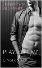 Stepbrother Billionaire: Play For Me ebook by Ginger Starr