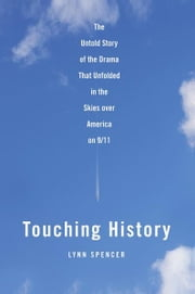 Touching History - The Untold Story of the Drama That Unfolded in the Skies Over America on 9/11 ebook by Lynn Spencer