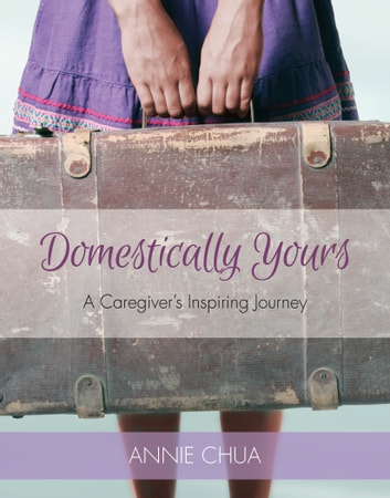Domestically Yours: A Caregiver's Inspiring Journey ebook by Annie Chua