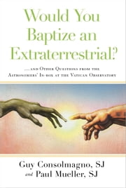 Would You Baptize an Extraterrestrial? - . . . and Other Questions from the Astronomers' In-box at the Vatican Observatory ebook by Guy Consolmagno, SJ,Paul Mueller