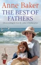 The Best of Fathers - A moving saga of survival, love and belonging ebook by Anne Baker