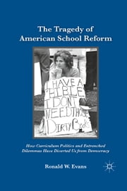 The Tragedy of American School Reform - How Curriculum Politics and Entrenched Dilemmas Have Diverted Us from Democracy ebook by Ronald W. Evans