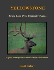 Yellowstone, Grand Loop Drive Interpretive Guide ebook by David Gafney