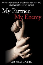 My Partner, My Enemy - An Unflinching View of Domestic Violence and New Ways to Protect Victims ebook by John Michael Leventhal