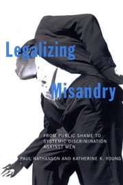 Legalizing Misandry - From Public Shame to Systemic Discrimination against Men ebook by Paul Nathanson,Katherine K. Young