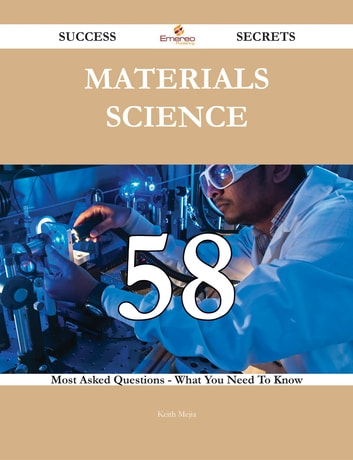 Materials Science 58 Success Secrets - 58 Most Asked Questions On Materials Science - What You Need To Know ebook by Keith Mejia