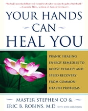 Your Hands Can Heal You - Pranic Healing Energy Remedies to Boost Vitality and Speed Recovery from Common Health Problems ebook by Master Stephen Co,John Merryman,Ximena Valencia,Chet Smith,M.D. Eric B. Robins, M.D.