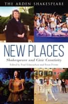 New Places: Shakespeare and Civic Creativity ebook by Dr Paul Edmondson, Ewan Fernie