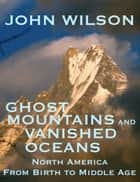Ghost Mountains and Vanished Oceans: North America from Birth to Middle Age ebook by John Wilson