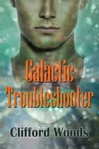 The Galactic Trouble Shooter ebook by Clifford Woods