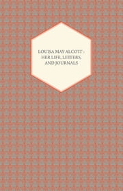 Louisa May Alcott: Her Life, Letters, and Journals ebook by Louisa May Alcott