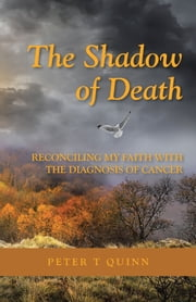 The Shadow of Death - Reconciling My Faith with the Diagnosis of Cancer ebook by Peter T Quinn