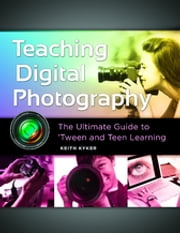 Teaching Digital Photography: The Ultimate Guide to 'Tween and Teen Learning - The Ultimate Guide to 'Tween and Teen Learning ebook by Keith Kyker