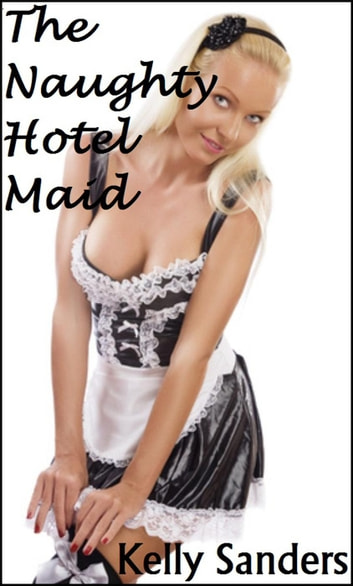 The Naughty Hotel Maid ebook by Kelly Sanders