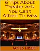 6 Tips About Theater Arts You Can't Afford to Miss ebook by James Nisbet