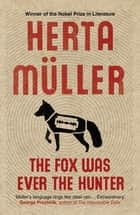 The Fox Was Ever the Hunter ebook by Philip Boehm, Herta Müller