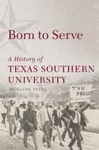 Born to Serve - A History of Texas Southern University ebook by Merline Pitre
