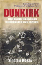 Dunkirk - From Disaster to Deliverance - Testimonies of the Last Survivors ebook by Sinclair McKay