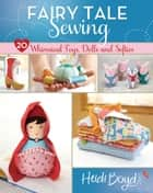 Fairy Tale Sewing - 20 Whimsical Toys, Dolls and Softies ebook by Heidi Boyd